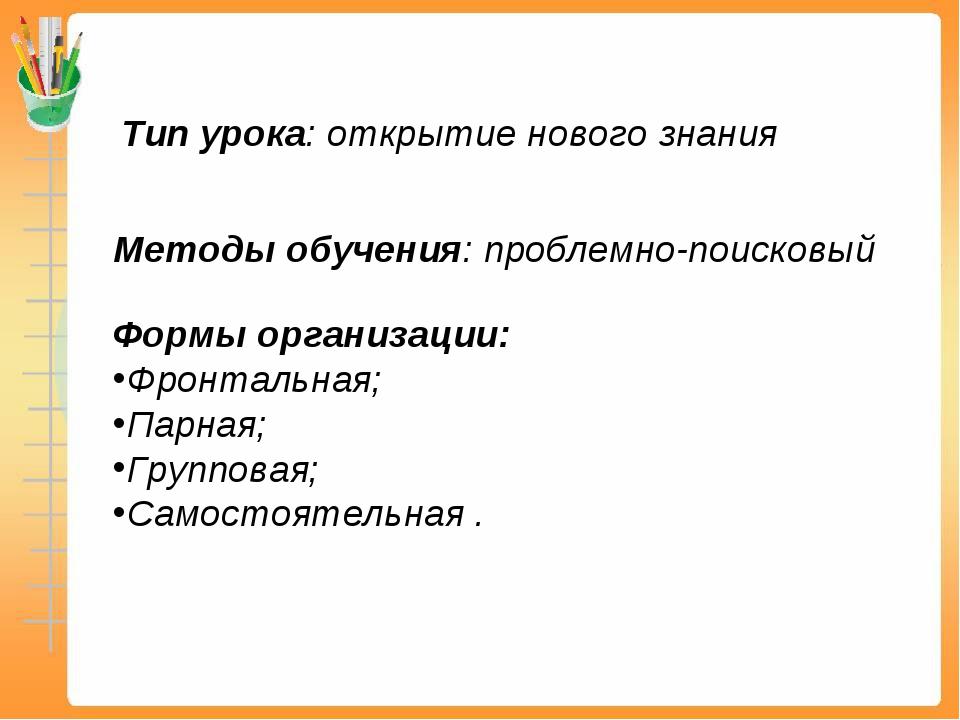 Тип урока: открытие нового знания Методы обучения: проблемно-поисковый Формы...