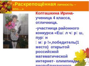«Раскрепощённая личность – это…» Копташкина Ирина-ученица 4 класса, отличница