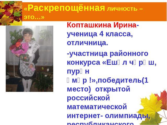 «Раскрепощённая личность – это…» Копташкина Ирина-ученица 4 класса, отличница...