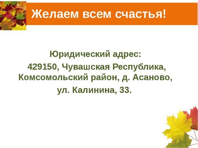 Желаем всем счастья! Юридический адрес: 429150, Чувашская Республика, Комсомо...