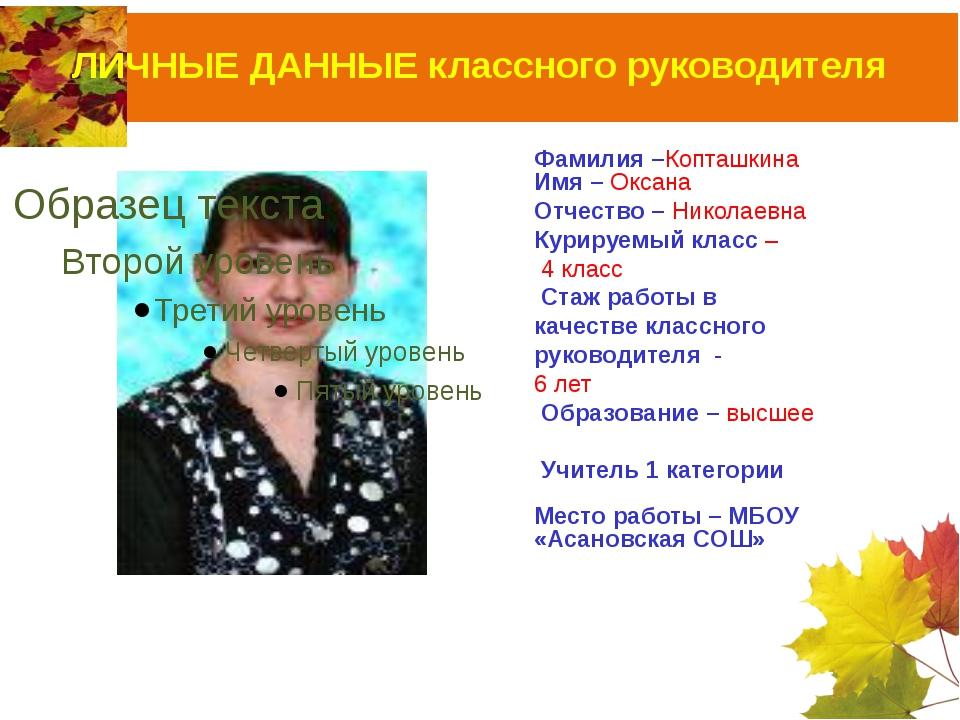 ЛИЧНЫЕ ДАННЫЕ классного руководителя Фамилия –Копташкина Имя – Оксана Отчеств...