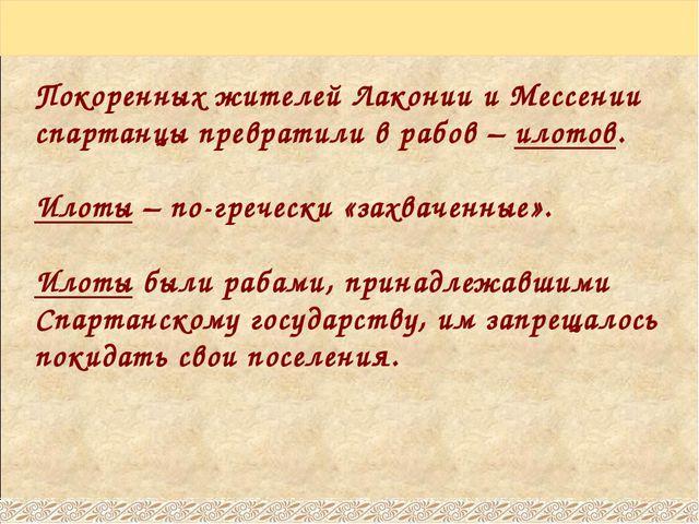 Покоренных жителей Лаконии и Мессении спартанцы превратили в рабов – илотов....