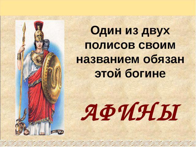 Один из двух полисов своим названием обязан этой богине АФИНЫ