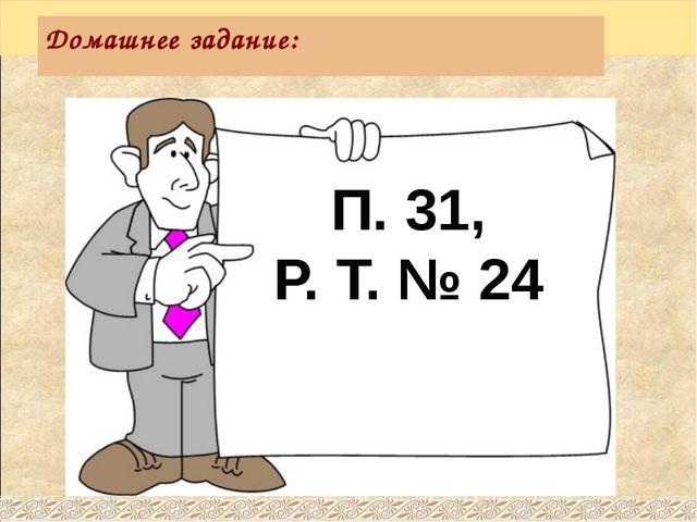 П. 31, Р. Т. № 24 Домашнее задание: