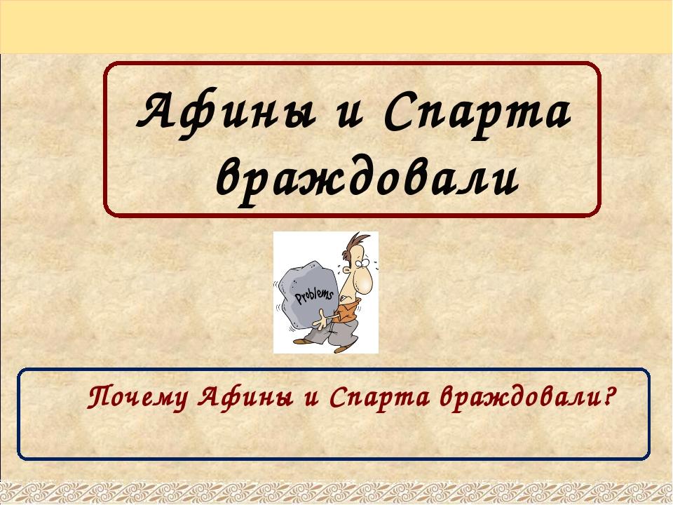 Афины и Спарта враждовали Почему Афины и Спарта враждовали?