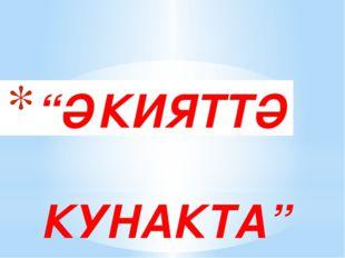 """ӘКИЯТТӘ КУНАКТА"""