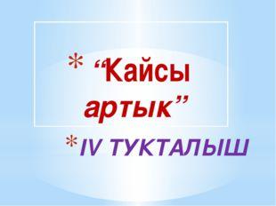 """IV ТУКТАЛЫШ """"Кайсы артык"""""""