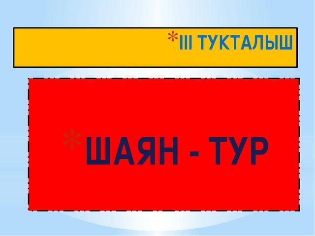 III ТУКТАЛЫШ ШАЯН - ТУР