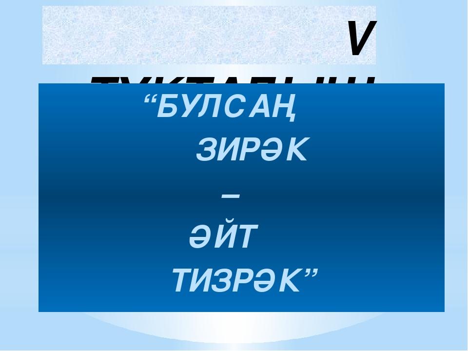 """V ТУКТАЛЫШ """"БУЛСАҢ ЗИРӘК – ӘЙТ ТИЗРӘК"""""""
