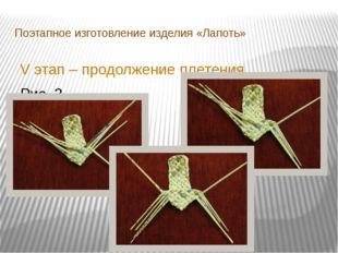 Поэтапное изготовление изделия «Лапоть» V этап – продолжение плетения Рис. 3