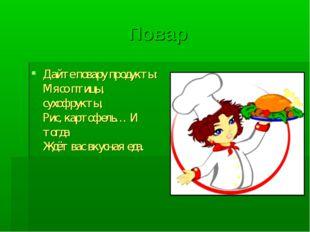 Повар Дайте повару продукты: Мясо птицы, сухофрукты, Рис, картофель… И тогда