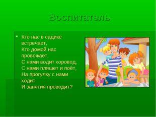 Воспитатель Кто нас в садике встречает, Кто домой нас провожает, С нами водит