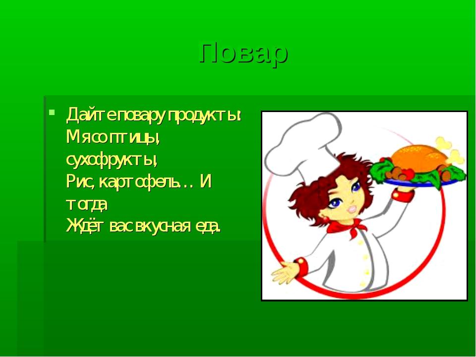 Повар Дайте повару продукты: Мясо птицы, сухофрукты, Рис, картофель… И тогда...