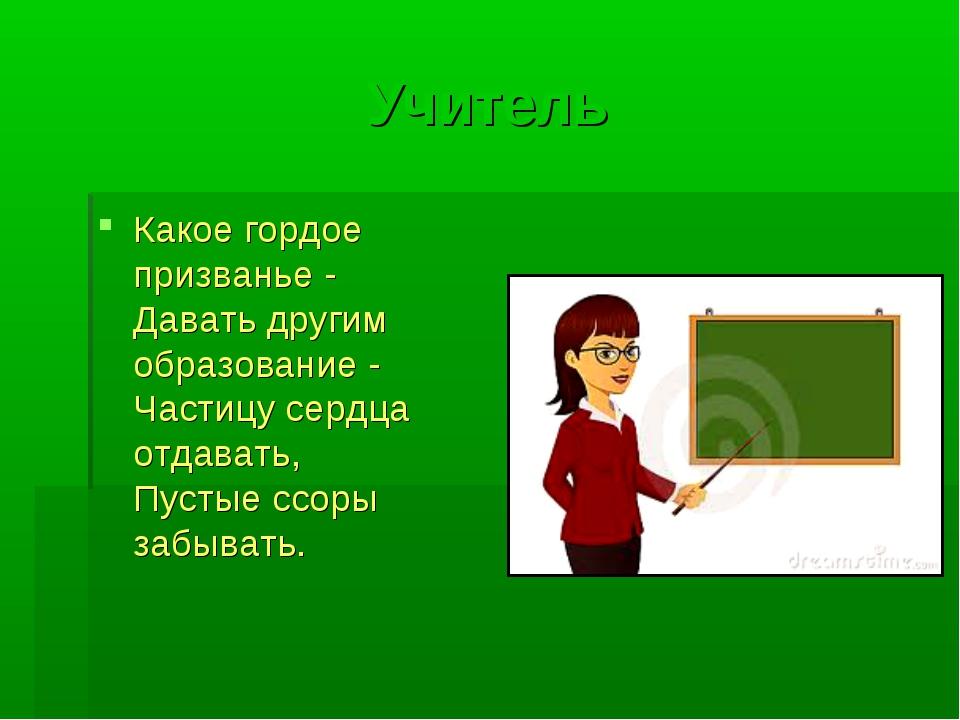 Учитель Какое гордое призванье - Давать другим образование - Частицу сердца о...