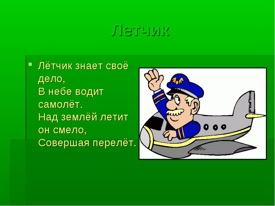 Летчик Лётчик знает своё дело, В небе водит самолёт. Над землёй летит он смел...