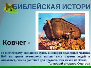 БИБЛЕЙСКАЯ ИСТОРИЯ по библейскому сказанию: судно, в котором праведный челове