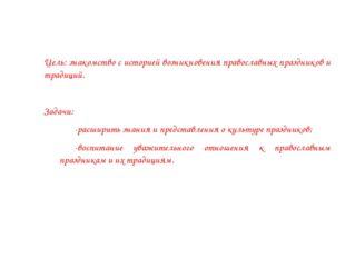 Цель: знакомство с историей возникновения православных праздников и традиций