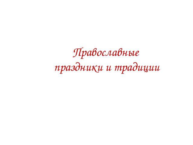 Православные праздники и традиции