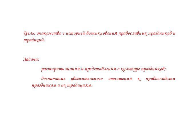 Цель: знакомство с историей возникновения православных праздников и традиций...