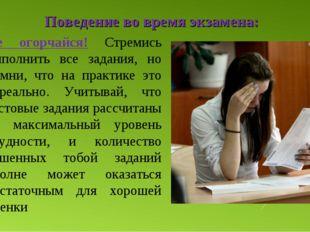 Поведение во время экзамена: Не огорчайся! Стремись выполнить все задания, но