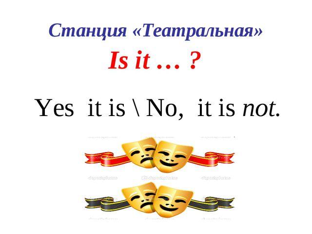 Станция «Театральная» Is it … ? Yes it is \ No, it is not.