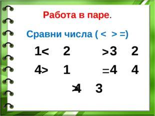 Работа в паре. Сравни числа ( < > =) 1 2 3 2 4 1 4 4 4 3 < > > = >