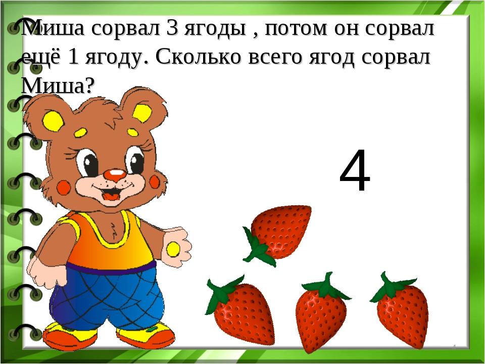Миша сорвал 3 ягоды , потом он сорвал ещё 1 ягоду. Сколько всего ягод сорвал...