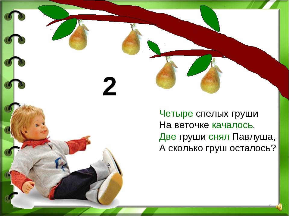 * Четыре спелых груши На веточке качалось. Две груши снял Павлуша, А сколько...