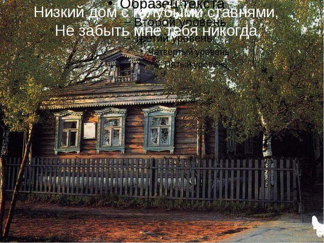 Низкий дом с голубыми ставнями, Не забыть мне тебя никогда.