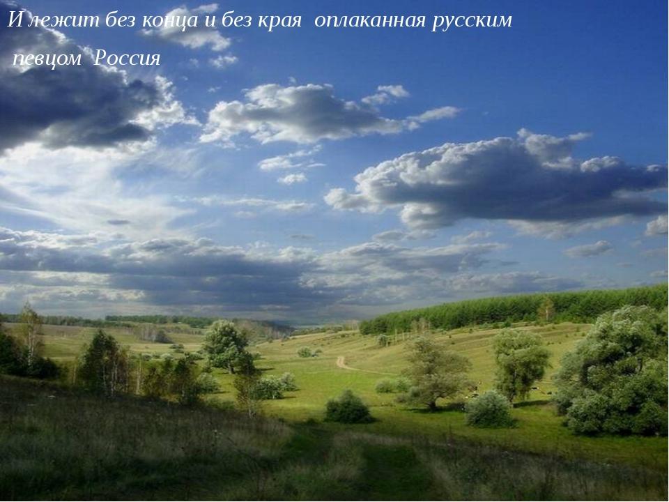 И лежит без конца и без края оплаканная русским певцом Россия