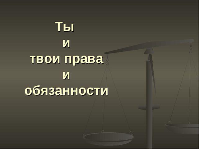 Ты и твои права и обязанности