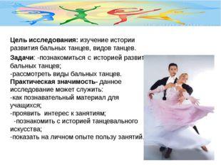 Цель исследования: изучение истории развития бальных танцев, видов танцев. За