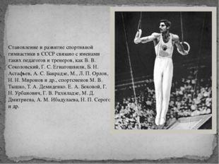Становление и развитие спортивной гимнастики в СССР связано с именами таких п