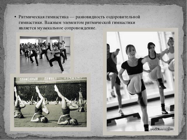 Ритмическая гимнастика — разновидность оздоровительной гимнастики. Важным эле...
