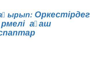Тақырып: Оркестірдегі үрмелі ағаш аспаптар