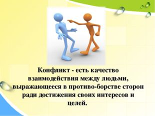 Конфликт - есть качество взаимодействия между людьми, выражающееся в противо