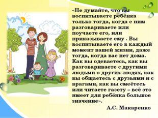 «Не думайте, что вы воспитываете ребёнка только тогда, когда с ним разговари