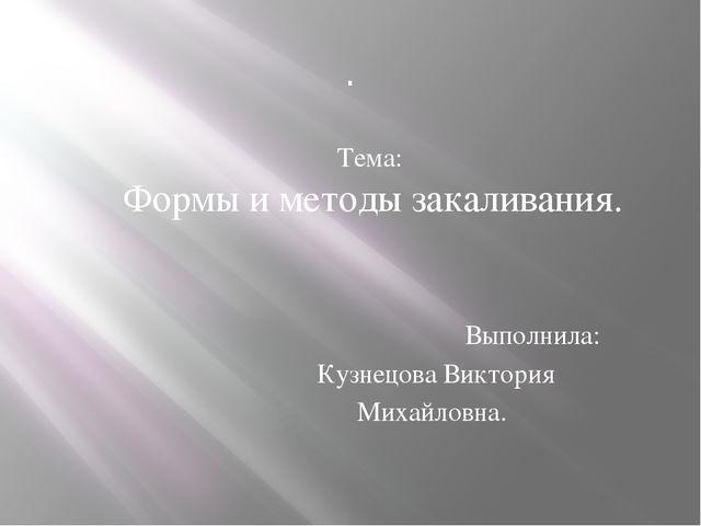 . Тема: Формы и методы закаливания. Выполнила: Кузнецова Виктория  Миха...
