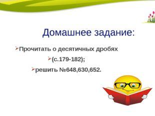 Домашнее задание: Прочитать о десятичных дробях (с.179-182); решить №648,630,