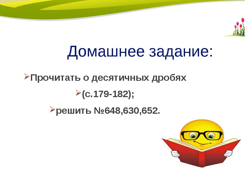 Домашнее задание: Прочитать о десятичных дробях (с.179-182); решить №648,630,...