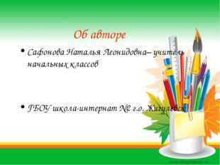 Об авторе Сафонова Наталья Леонидовна– учитель начальных классов ГБОУ школа-и
