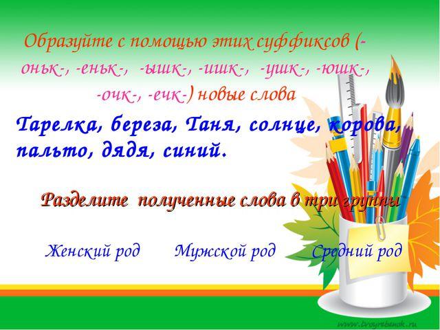 Образуйте с помощью этих суффиксов (-оньк-, -еньк-, -ышк-, -ишк-, -ушк-, -юшк...