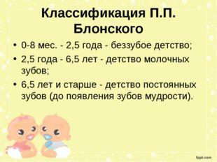 Классификация П.П. Блонского 0-8 мес. - 2,5 года - беззубое детство; 2,5 год