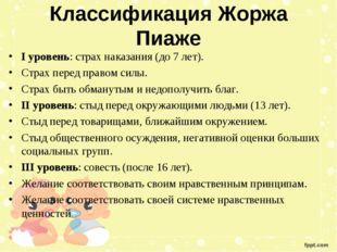 Классификация Жоржа Пиаже I уровень: страх наказания (до 7 лет). Страх перед