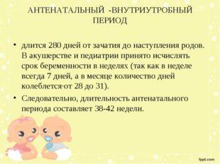 АНТЕНАТАЛЬНЫЙ -ВНУТРИУТРОБНЫЙ ПЕРИОД длится 280 дней от зачатия до наступлени