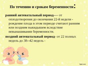 По течению и срокам беременности: ранний антенатальный период---- от оплодот