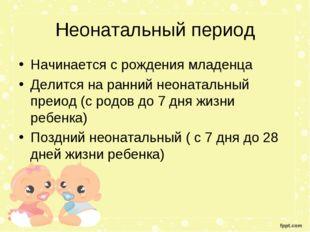 Неонатальный период Начинается с рождения младенца Делится на ранний неонатал