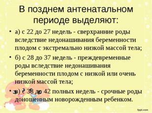 В позднем антенатальном периоде выделяют: а) с 22 до 27 недель - сверхранние
