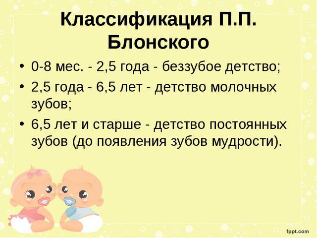 Классификация П.П. Блонского 0-8 мес. - 2,5 года - беззубое детство; 2,5 год...