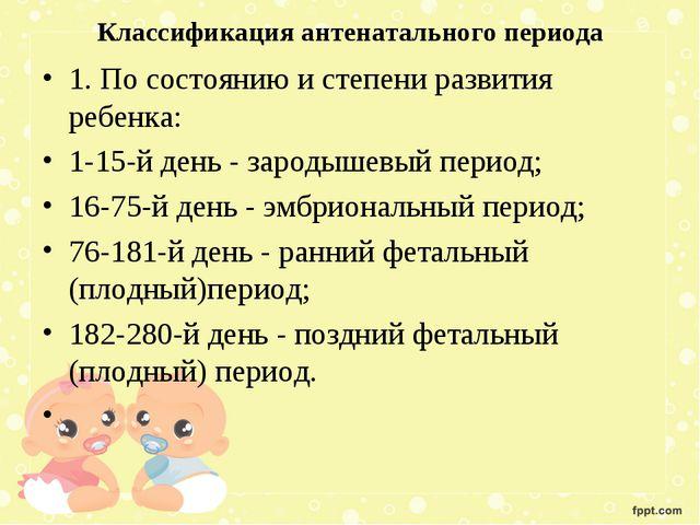 Классификация антенатального периода 1. По состоянию и степени развития ребен...